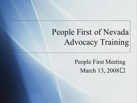 People First of Nevada Advocacy Training People First Meeting March 13, 2008 People First Meeting March 13, 2008.