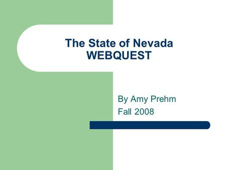 The State of Nevada WEBQUEST By Amy Prehm Fall 2008.