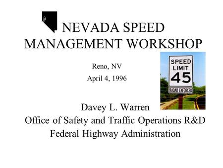 NEVADA SPEED MANAGEMENT WORKSHOP Davey L. Warren Office of Safety and Traffic Operations R&D Federal Highway Administration H Reno, NV April 4, 1996.
