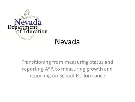 Nevada Transitioning from measuring status and reporting AYP, to measuring growth and reporting on School Performance.