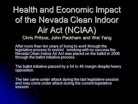 Health and Economic Impact of the Nevada Clean Indoor Air Act (NCIAA) Chris Pritsos, John Packham and Wei Yang After more than ten years of trying to work.