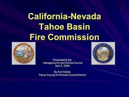 California-Nevada Tahoe Basin Fire Commission Presented to the: Interagency Air and Smoke Council Interagency Air and Smoke Council April 2, 2008 By Ann.