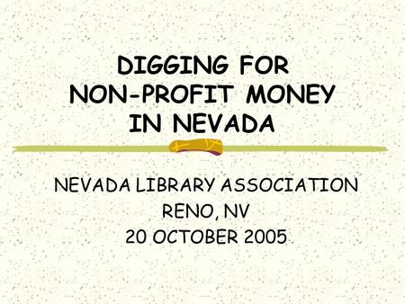 DIGGING FOR NON-PROFIT MONEY IN NEVADA NEVADA LIBRARY ASSOCIATION RENO, NV 20 OCTOBER 2005.