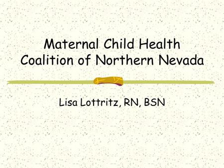 Maternal Child Health Coalition of Northern Nevada Lisa Lottritz, RN, BSN.