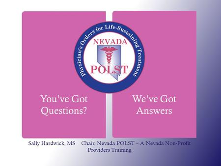 You've Got Questions? We've Got Answers Sally Hardwick, MS Chair, Nevada POLST – A Nevada Non-Profit Providers Training.