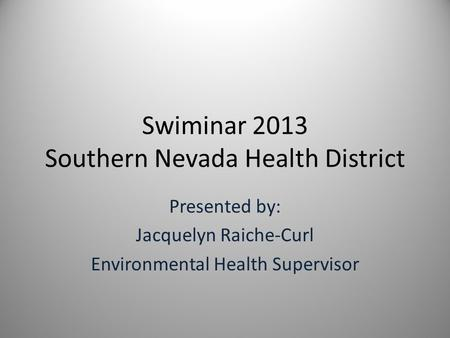 Swiminar 2013 Southern Nevada Health District Presented by: Jacquelyn Raiche-Curl Environmental Health Supervisor.
