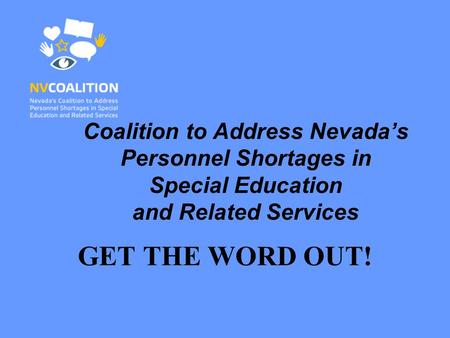 Coalition to Address Nevada's Personnel Shortages in Special Education and Related Services GET THE WORD OUT!