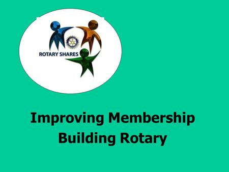 Improving Membership Building Rotary. Southern California/Nevada PETS 2007 Learn Objectives 1. Establishing realistic membership goals for the upcoming.