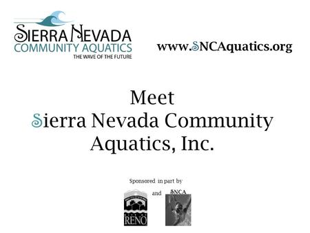 Meet S ierra Nevada Community Aquatics, Inc. S NCA Sponsored in part by and www. S NCAquatics.org.