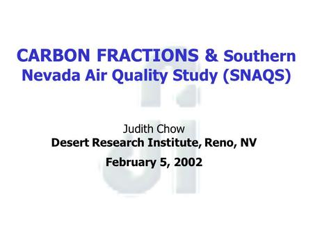 CARBON FRACTIONS & Southern Nevada Air Quality Study (SNAQS) Judith Chow Desert Research Institute, Reno, NV February 5, 2002.