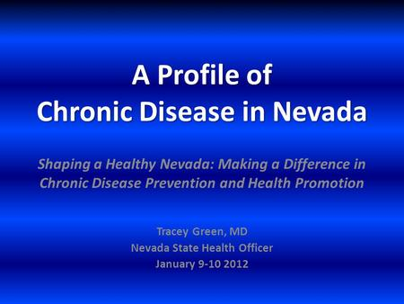 A Profile of Chronic Disease in Nevada Tracey Green, MD Nevada State Health Officer January 9-10 2012 Shaping a Healthy Nevada: Making a Difference in.