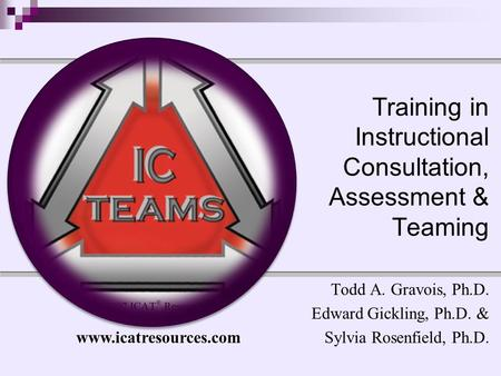 Training in Instructional Consultation, Assessment & Teaming Todd A. Gravois, Ph.D. Edward Gickling, Ph.D. & Sylvia Rosenfield, Ph.D. www.icatresources.com.