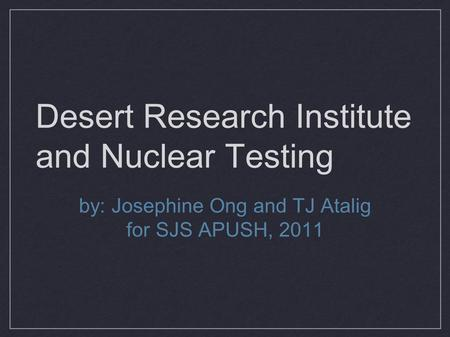 Desert Research Institute and Nuclear Testing by: Josephine Ong and TJ Atalig for SJS APUSH, 2011.