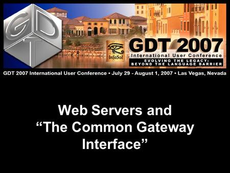 "Web Servers and ""The Common Gateway Interface"". Doug Evans GDT 2007 International User Conference: Evolving the Legacy July 29 – August 1  Lake Las Vegas,"