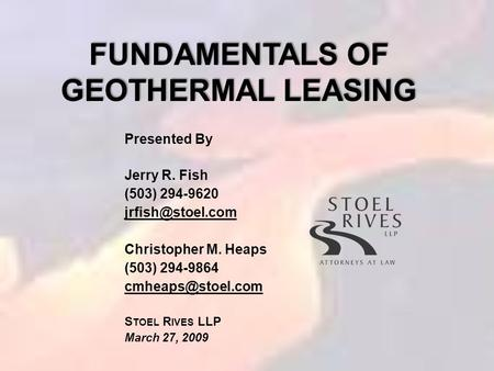 FUNDAMENTALS OF GEOTHERMAL LEASING Presented By Jerry R. Fish (503) 294-9620 Christopher M. Heaps (503) 294-9864 S TOEL.
