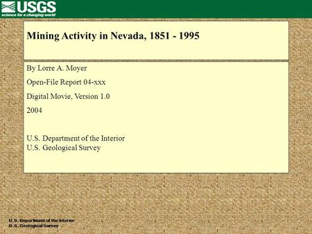 Mining Activity in Nevada, 1851 - 1995 By Lorre A. Moyer Open-File Report 04-xxx Digital Movie, Version 1.0 2004 U.S. Department of the Interior U.S. Geological.