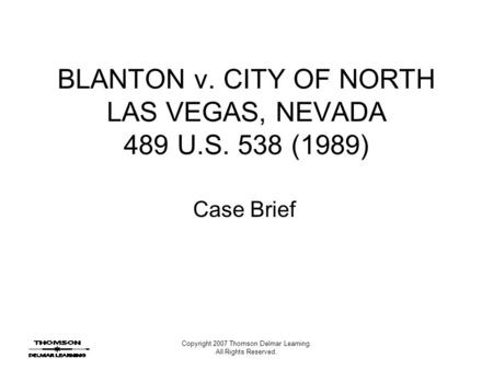 Copyright 2007 Thomson Delmar Learning. All Rights Reserved. BLANTON v. CITY OF NORTH LAS VEGAS, NEVADA 489 U.S. 538 (1989) Case Brief.