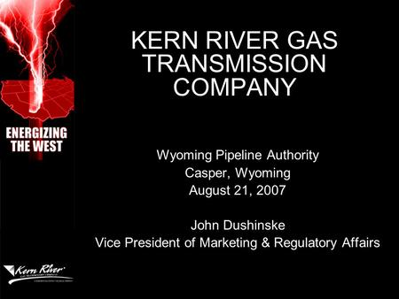 KERN RIVER GAS TRANSMISSION COMPANY Wyoming Pipeline Authority Casper, Wyoming August 21, 2007 John Dushinske Vice President of Marketing & Regulatory.