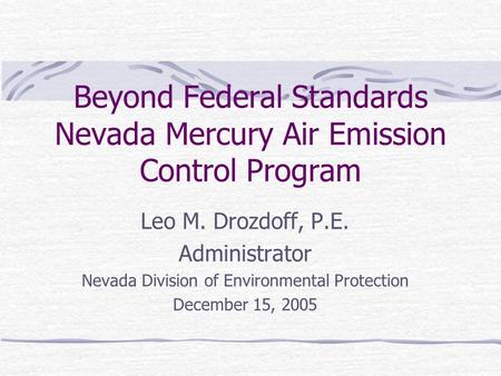 Beyond Federal Standards Nevada Mercury Air Emission Control Program Leo M. Drozdoff, P.E. Administrator Nevada Division of Environmental Protection December.