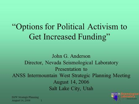 "IMW Strategic Planning August 14, 2006 1 ""Options for Political Activism to Get Increased Funding"" John G. Anderson Director, Nevada Seismological Laboratory."