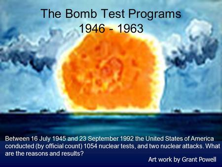The Bomb Test Programs 1946 - 1963 Art work by Grant Powell Between 16 July 1945 and 23 September 1992 the United States of America conducted (by official.