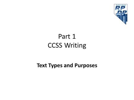 Part 1 CCSS Writing Text Types and Purposes. Agenda Part 1 Text Types and Purposes – Persuasive writing – Informative/Explanatory – Narrative Break Production.