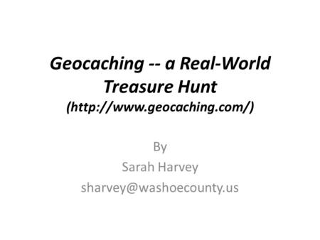 Geocaching -- a Real-World Treasure Hunt (http://www.geocaching.com/) By Sarah Harvey
