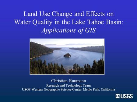 Land Use Change and Effects on Water Quality in the Lake Tahoe Basin: Applications of GIS Christian Raumann Research and Technology Team USGS Western Geographic.
