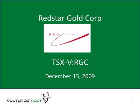 Redstar Gold Corp December 15, 2009 1 TSX-V:RGC. About Company Redstar is a Joint Venture model company designed to give shareholders multiple opportunities.