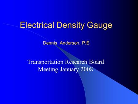 Electrical Density Gauge Dennis Anderson, P.E Transportation Research Board Meeting January 2008.
