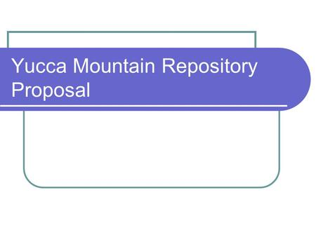 Yucca Mountain Repository Proposal. Timeline Legislation 1978  DOE begins studying Yucca Mountain to determine if it is suitable for a permanent repository.