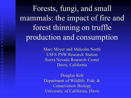 Forests, fungi, and small mammals: the impact of fire and forest thinning on truffle production and consumption Marc Meyer and Malcolm North USFS PSW Research.