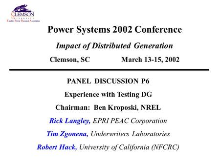 Power Systems 2002 Conference Impact of Distributed Generation Clemson, SC March 13-15, 2002 PANEL DISCUSSION P6 Experience with Testing DG Chairman: Ben.