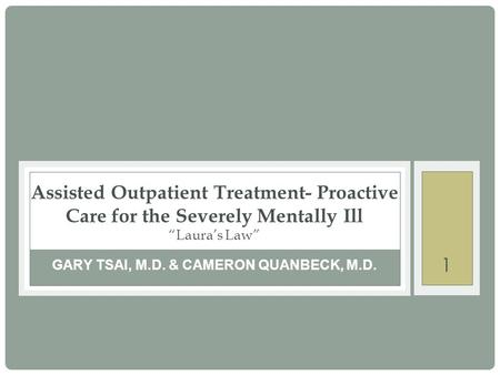 "1 GARY TSAI, M.D. & CAMERON QUANBECK, M.D. Assisted Outpatient Treatment- Proactive Care for the Severely Mentally Ill ""Laura's Law"""