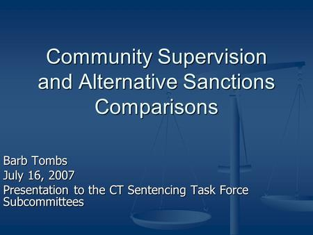 Community Supervision and Alternative Sanctions Comparisons Barb Tombs July 16, 2007 Presentation to the CT Sentencing Task Force Subcommittees.