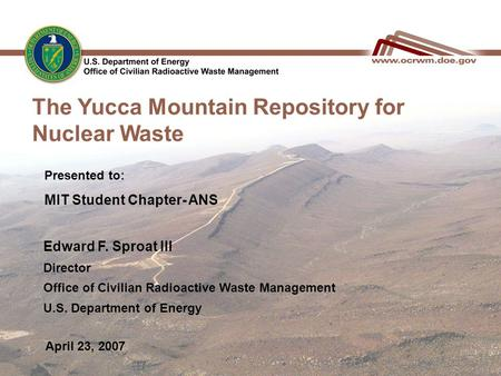 The Yucca Mountain Repository for Nuclear Waste April 23, 2007 Edward F. Sproat III Director Office of Civilian Radioactive Waste Management U.S. Department.