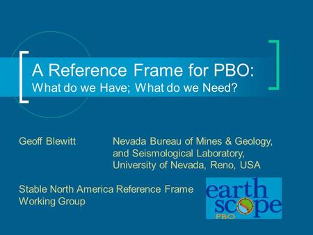 A Reference Frame for PBO: What do we Have; What do we Need? Geoff Blewitt Nevada Bureau of Mines & Geology, and Seismological Laboratory, University of.