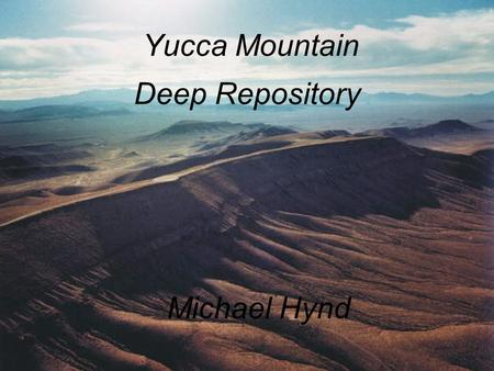 Yucca Mountain Deep Repository Michael Hynd. Yucca Mountain Repository Proposed Deep Geological Repository Storage facility for spent fuel and high-level.