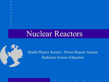 Nuclear Reactors Health Physics Society - Power Reactor Section Radiation Science Education.