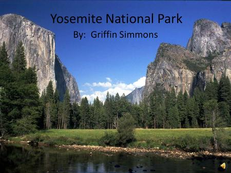 Yosemite National Park By: Griffin Simmons Earth Scientists – look at this playground! Come and research! Come and enjoy! Help us keep the beauty!