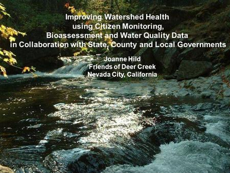 Joanne Hild Friends of Deer Creek Nevada City, California Improving Watershed Health using Citizen Monitoring, Bioassessment and Water Quality Data in.