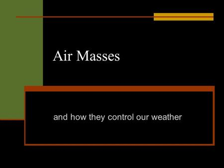 Air Masses and how they control our weather. Air Mass An air mass is a body of air with similar properties throughout. Similar temperature. Similar moisture.
