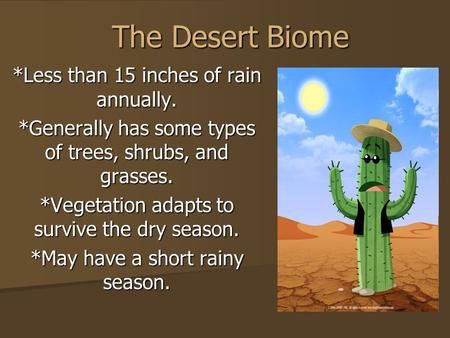 The Desert Biome *Less than 15 inches of rain annually. *Generally has some types of trees, shrubs, and grasses. *Vegetation adapts to survive the dry.