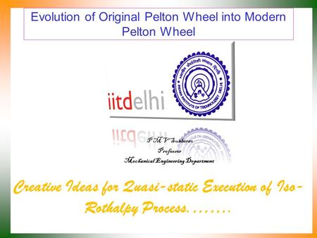 Evolution of Original Pelton Wheel into Modern Pelton Wheel Creative Ideas for Quasi-static Execution of Iso- Rothalpy Process.……. P M V Subbarao Professor.