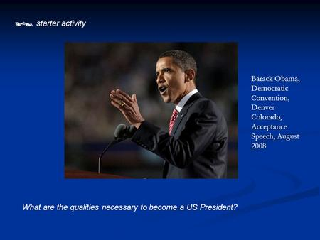  starter activity What are the qualities necessary to become a US President? Barack Obama, Democratic Convention, Denver Colorado, Acceptance Speech,