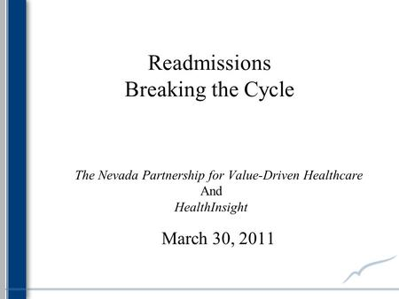 Readmissions Breaking the Cycle The Nevada Partnership for Value-Driven Healthcare And HealthInsight March 30, 2011.