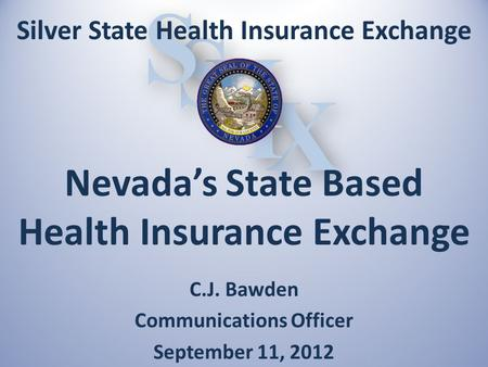 X X I I H H S S S S C.J. Bawden Communications Officer September 11, 2012 Silver State Health Insurance Exchange Nevada's State Based Health Insurance.