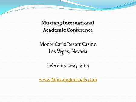 Mustang International Academic Conference Monte Carlo Resort Casino Las Vegas, Nevada February 21-23, 2013 www.MustangJournals.com.
