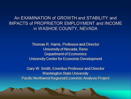 An EXAMINATION of GROWTH and STABILITY and IMPACTS of PROPRIETOR EMPLOYMENT and INCOME in WASHOE COUNTY, NEVADA Thomas R. Harris, Professor and Director.