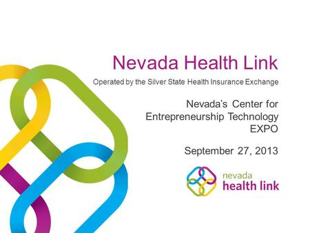 Nevada Health Link September 27, 2013 Nevada's Center for Entrepreneurship Technology EXPO Operated by the Silver State Health Insurance Exchange.